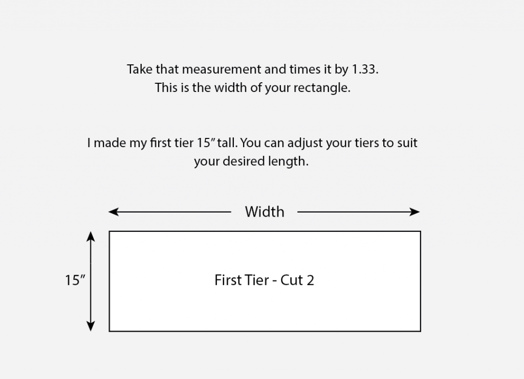 Take that measurement and times it by 1.33. This is the width of your rectangle. I made my first tier 15 inches tall. You can adjust your tiers to suit your desired length.